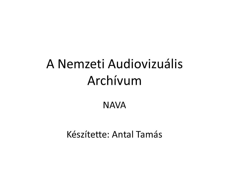 A Nemzeti Audiovizuális Archívum NAVA Készítette: Antal Tamás