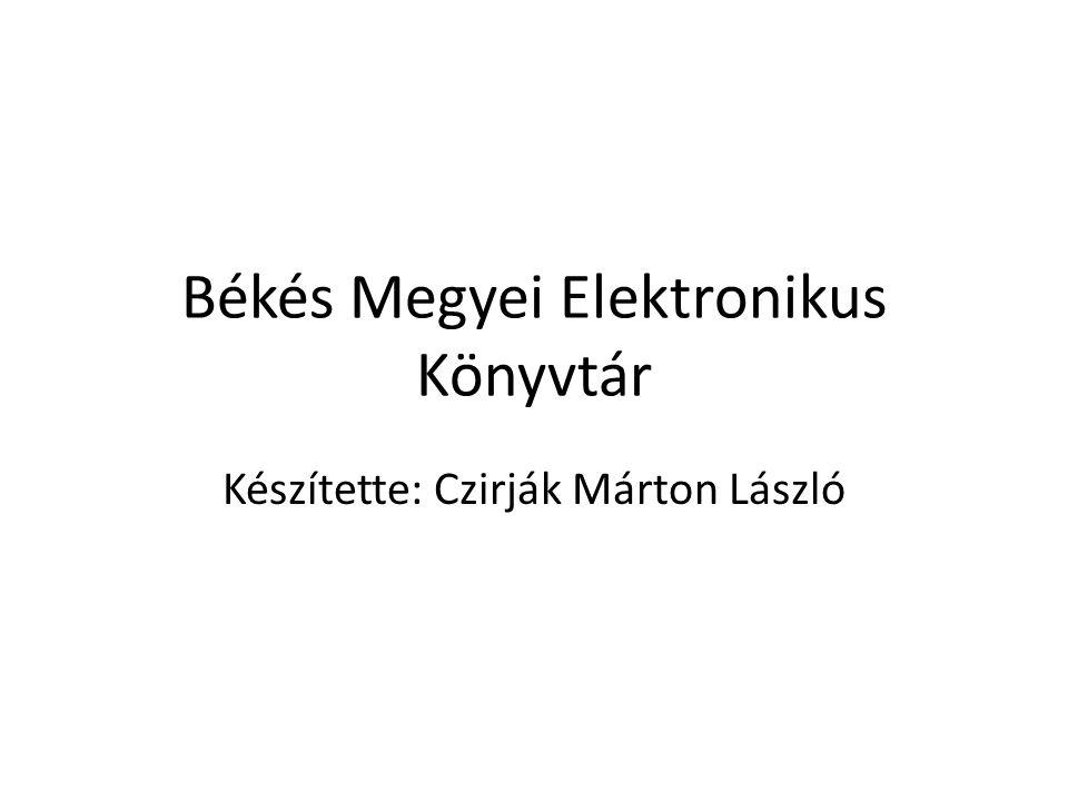 Békés Megyei Elektronikus Könyvtár Készítette: Czirják Márton László