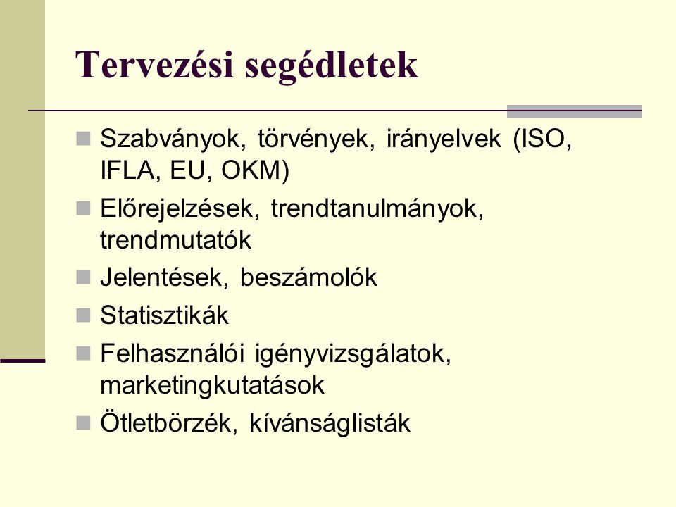Tervezési segédletek Szabványok, törvények, irányelvek (ISO, IFLA, EU, OKM) Előrejelzések, trendtanulmányok, trendmutatók Jelentések, beszámolók Statisztikák Felhasználói igényvizsgálatok, marketingkutatások Ötletbörzék, kívánságlisták