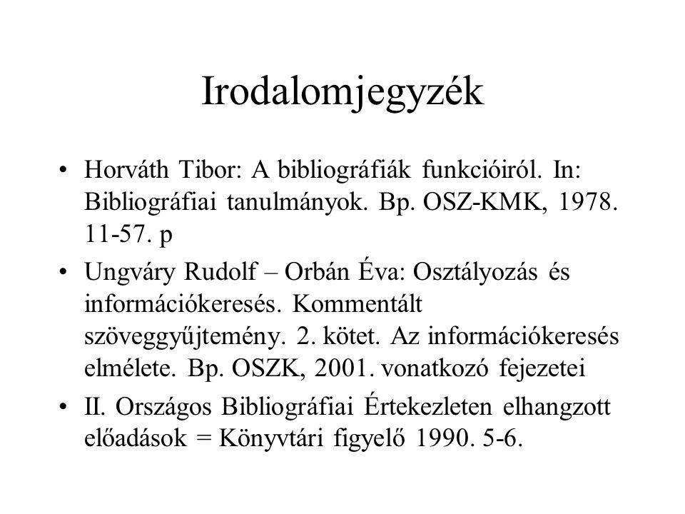 Irodalomjegyzék Horváth Tibor: A bibliográfiák funkcióiról. In: Bibliográfiai tanulmányok. Bp. OSZ-KMK, 1978. 11-57. p Ungváry Rudolf – Orbán Éva: Osz