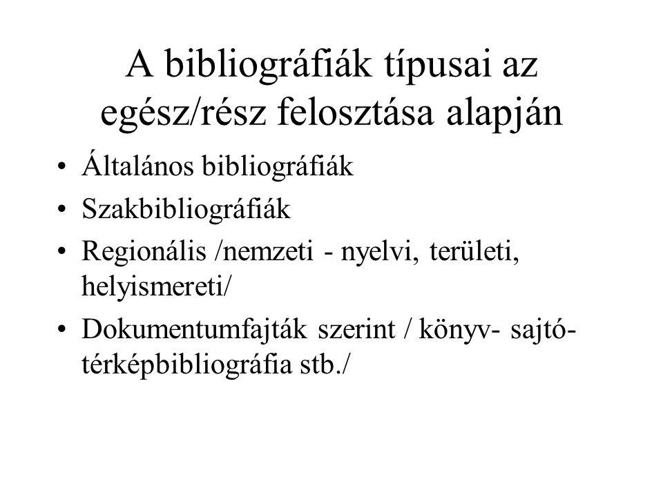 A bibliográfiák típusai az egész/rész felosztása alapján Általános bibliográfiák Szakbibliográfiák Regionális /nemzeti - nyelvi, területi, helyismeret