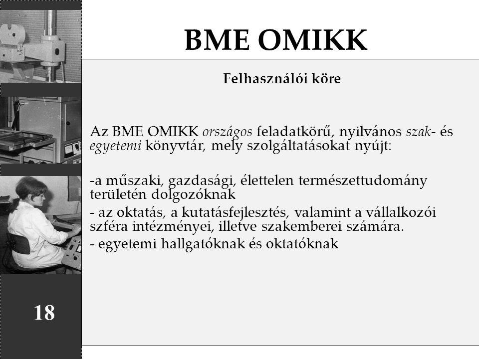 BME OMIKK 18 Felhasználói köre Az BME OMIKK országos feladatkörű, nyilvános szak- és egyetemi könyvtár, mely szolgáltatásokat nyújt: -a műszaki, gazda