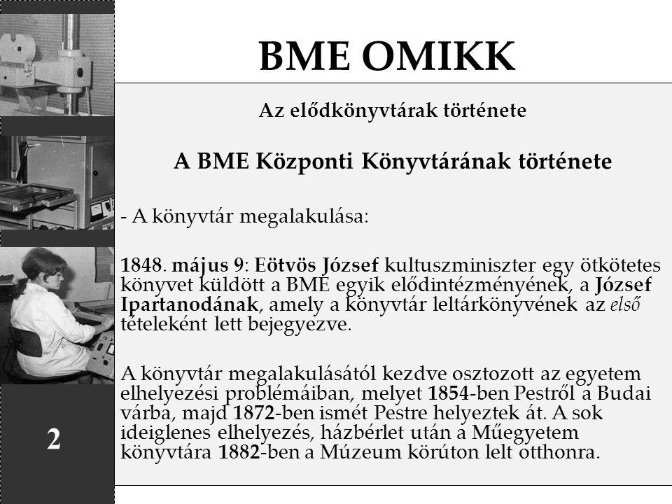 BME OMIKK 2 Az elődkönyvtárak története A BME Központi Könyvtárának története - A könyvtár megalakulása: 1848. május 9: Eötvös József kultuszminiszter