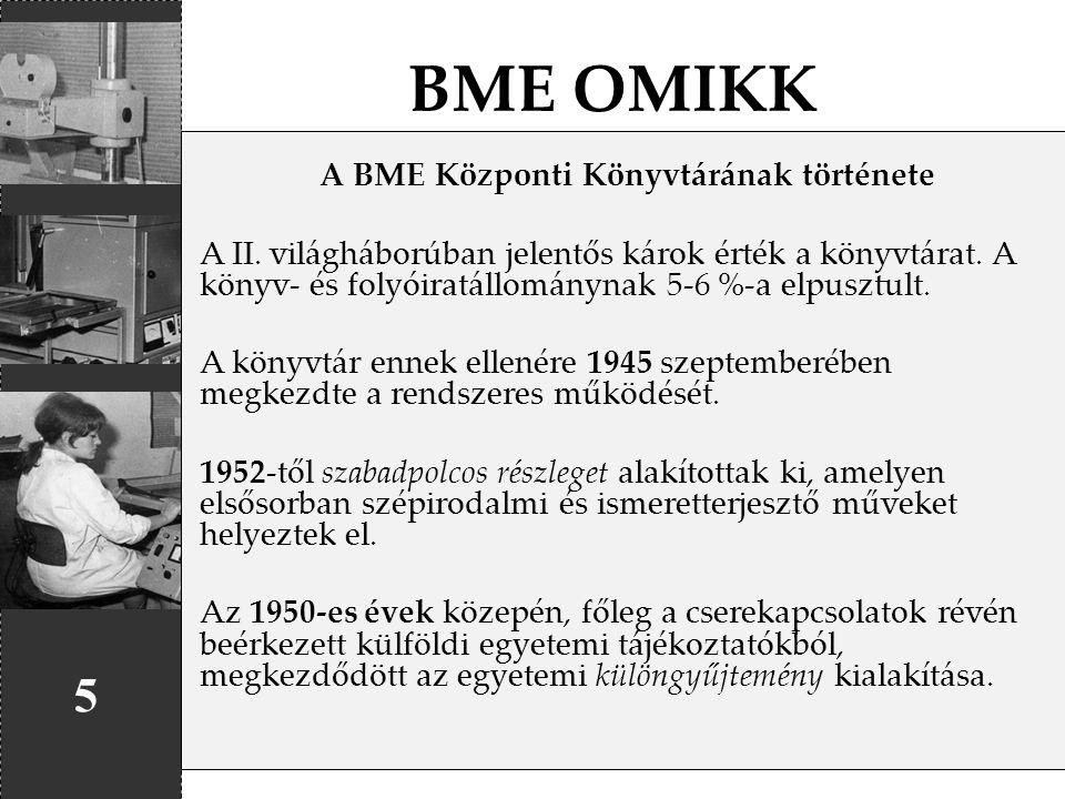 BME OMIKK 5 A BME Központi Könyvtárának története A II. világháborúban jelentős károk érték a könyvtárat. A könyv- és folyóiratállománynak 5-6 %-a elp