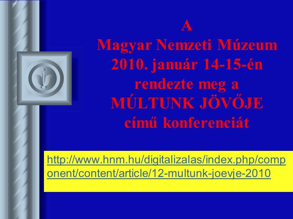 A Magyar Nemzeti Múzeum 2010. január 14-15-én rendezte meg a MÚLTUNK JÖVŐJE című konferenciát http://www.hnm.hu/digitalizalas/index.php/comp onent/con