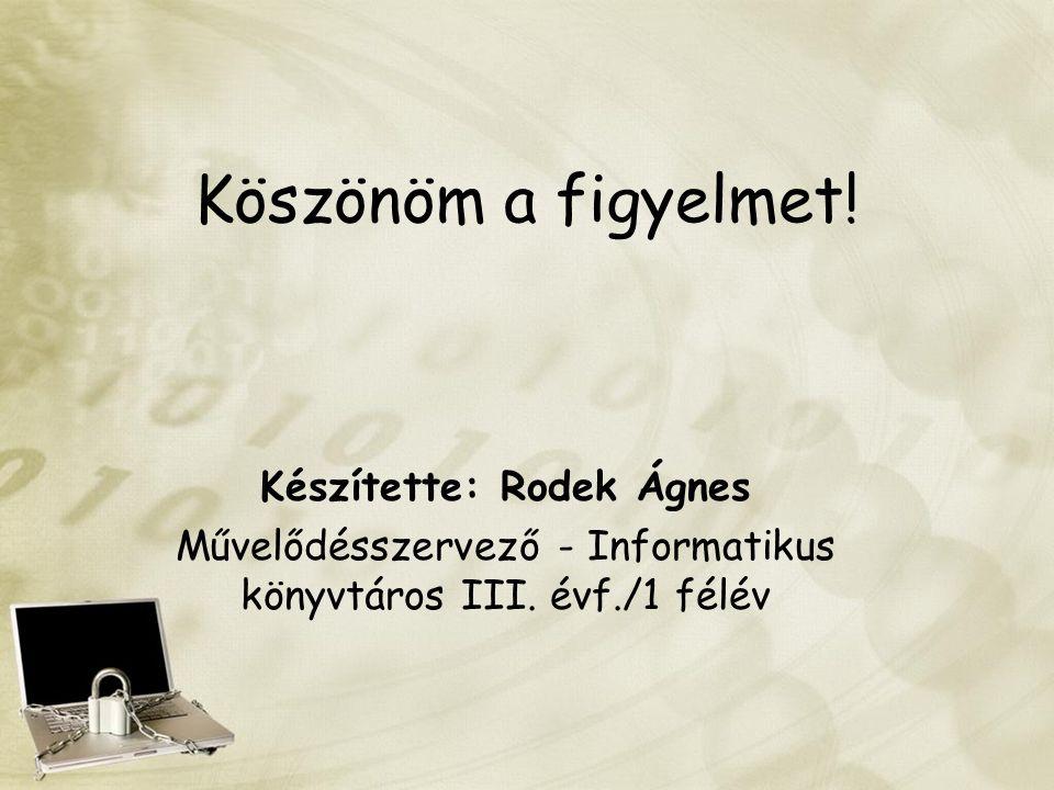 Köszönöm a figyelmet! Készítette: Rodek Ágnes Művelődésszervező - Informatikus könyvtáros III. évf./1 félév