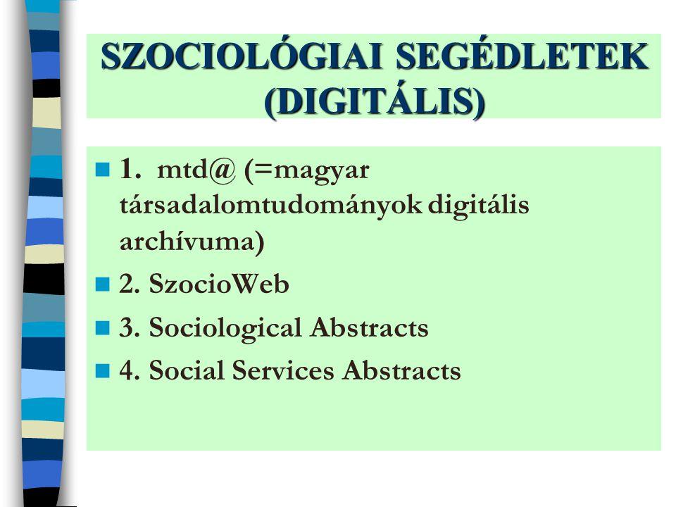 SZOCIOLÓGIAI SEGÉDLETEK (DIGITÁLIS) 1.mtd@ (=magyar társadalomtudományok digitális archívuma) 2.