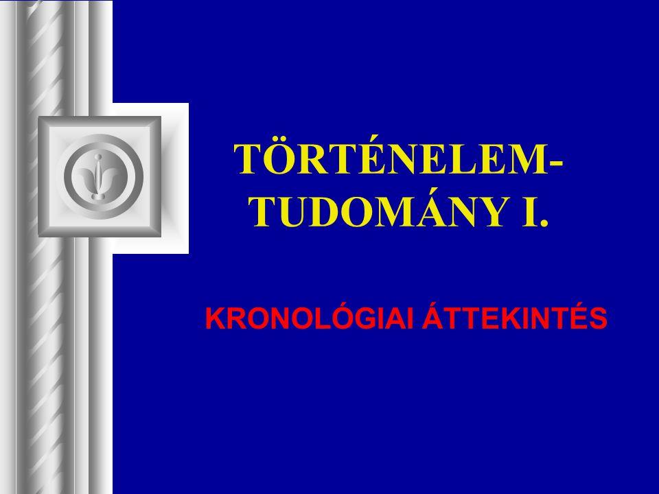 TÖRTÉNELEM- TUDOMÁNY I. KRONOLÓGIAI ÁTTEKINTÉS