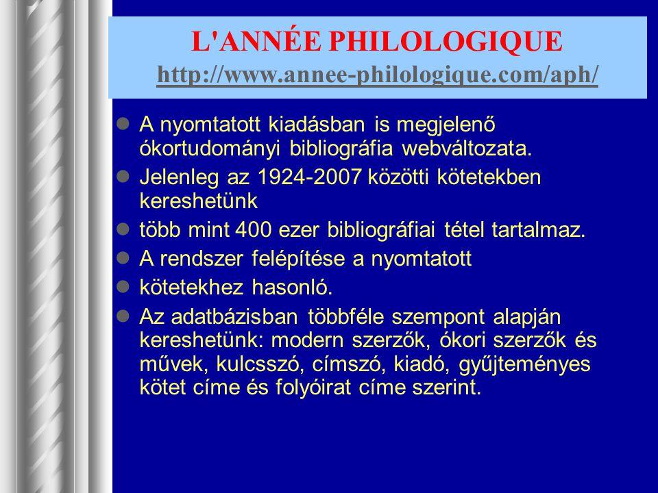 L'ANNÉE PHILOLOGIQUE http://www.annee-philologique.com/aph/ http://www.annee-philologique.com/aph/ A nyomtatott kiadásban is megjelenő ókortudományi b