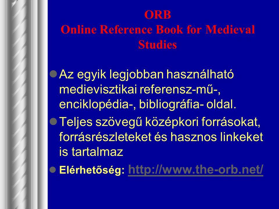 ORB Online Reference Book for Medieval Studies Az egyik legjobban használható medievisztikai referensz-mű-, enciklopédia-, bibliográfia- oldal. Teljes