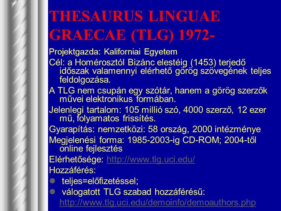 THESAURUS LINGUAE GRAECAE (TLG) 1972- Projektgazda: Kaliforniai Egyetem Cél: a Homérosztól Bizánc elestéig (1453) terjedő időszak valamennyi elérhető