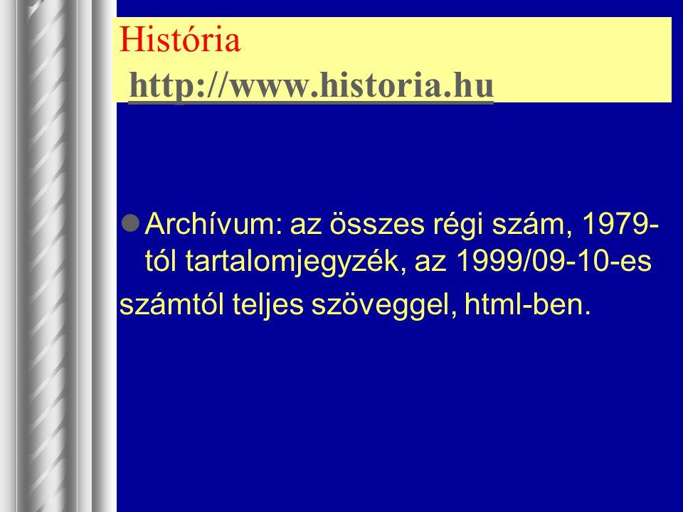 História http://www.historia.huhttp://www.historia.hu Archívum: az összes régi szám, 1979- tól tartalomjegyzék, az 1999/09-10-es számtól teljes szöveg
