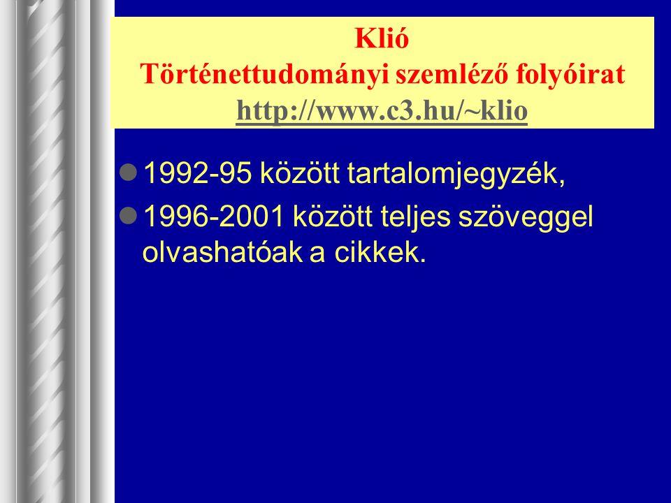 Klió Történettudományi szemléző folyóirat http://www.c3.hu/~klio http://www.c3.hu/~klio 1992-95 között tartalomjegyzék, 1996-2001 között teljes szöveg