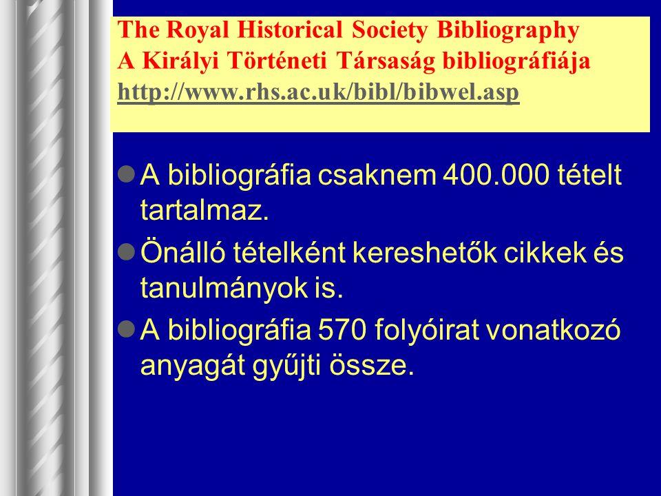 The Royal Historical Society Bibliography A Királyi Történeti Társaság bibliográfiája http://www.rhs.ac.uk/bibl/bibwel.asp http://www.rhs.ac.uk/bibl/b