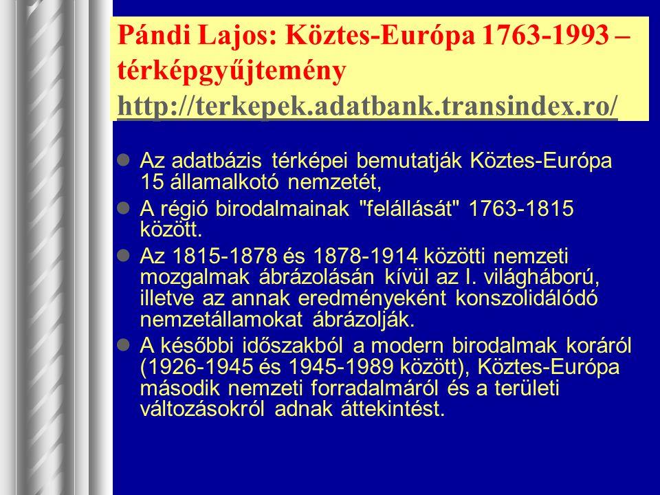 Pándi Lajos: Köztes-Európa 1763-1993 – térképgyűjtemény http://terkepek.adatbank.transindex.ro/ http://terkepek.adatbank.transindex.ro/ Az adatbázis t