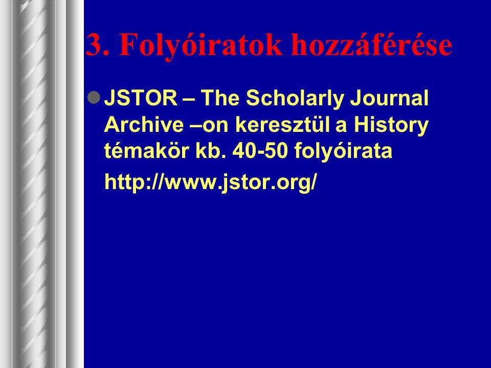 3. Folyóiratok hozzáférése JSTOR – The Scholarly Journal Archive –on keresztül a History témakör kb. 40-50 folyóirata http://www.jstor.org/