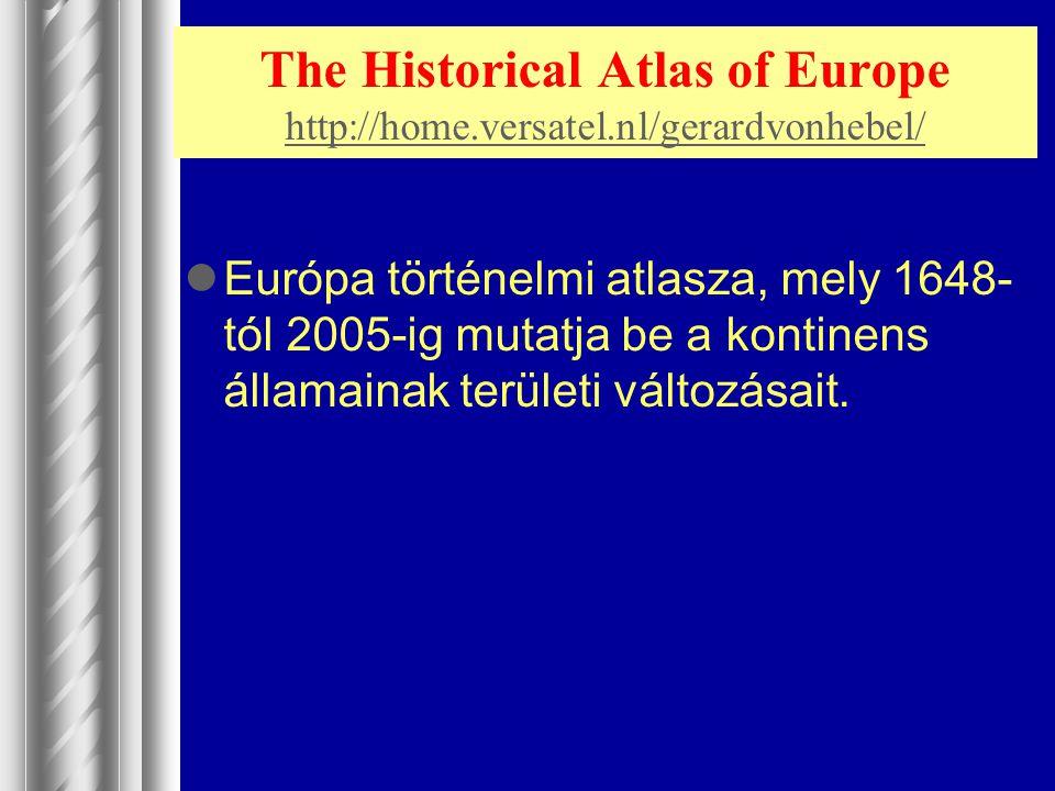 The Historical Atlas of Europe http://home.versatel.nl/gerardvonhebel/ http://home.versatel.nl/gerardvonhebel/ Európa történelmi atlasza, mely 1648- t