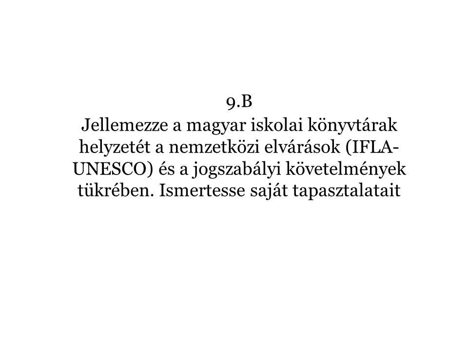 B/9. tétel A magyar iskolai könyvtárak helyzete a nemzetközi elvárások (IFLA-UNESCO) és a jogszabályi követelmények tükrében 9.B Jellemezze a magyar i