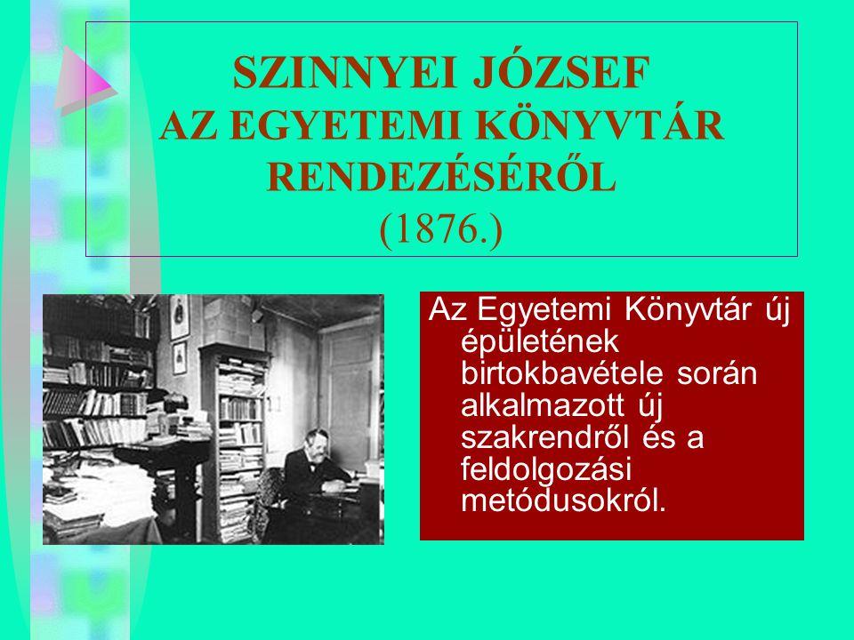 SZINNYEI JÓZSEF AZ EGYETEMI KÖNYVTÁR RENDEZÉSÉRŐL (1876.) Az Egyetemi Könyvtár új épületének birtokbavétele során alkalmazott új szakrendről és a feld