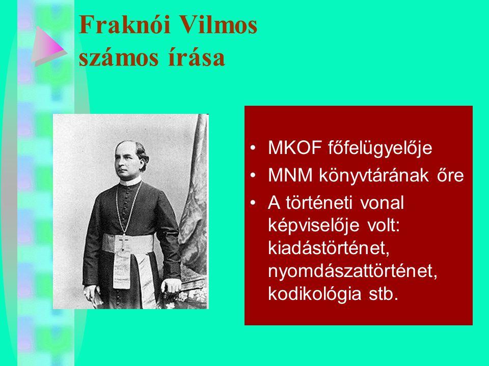 Fraknói Vilmos számos írása MKOF főfelügyelője MNM könyvtárának őre A történeti vonal képviselője volt: kiadástörténet, nyomdászattörténet, kodikológi