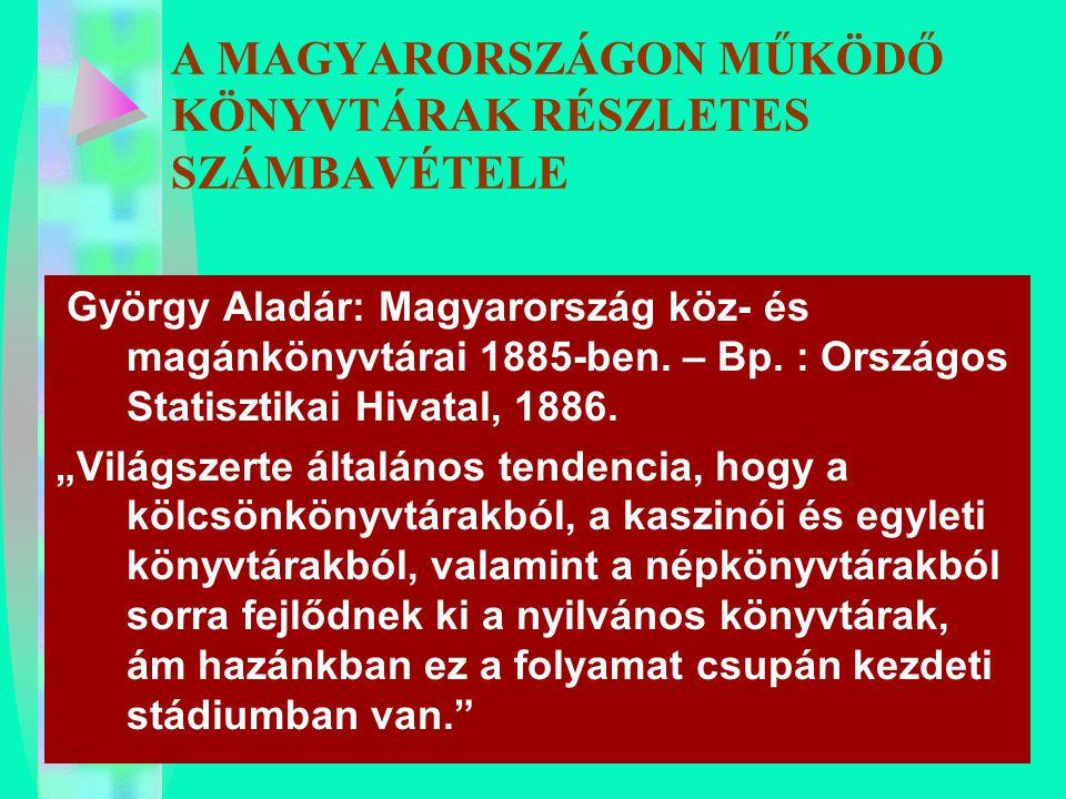 A MAGYARORSZÁGON MŰKÖDŐ KÖNYVTÁRAK RÉSZLETES SZÁMBAVÉTELE György Aladár: Magyarország köz- és magánkönyvtárai 1885-ben. – Bp. : Országos Statisztikai