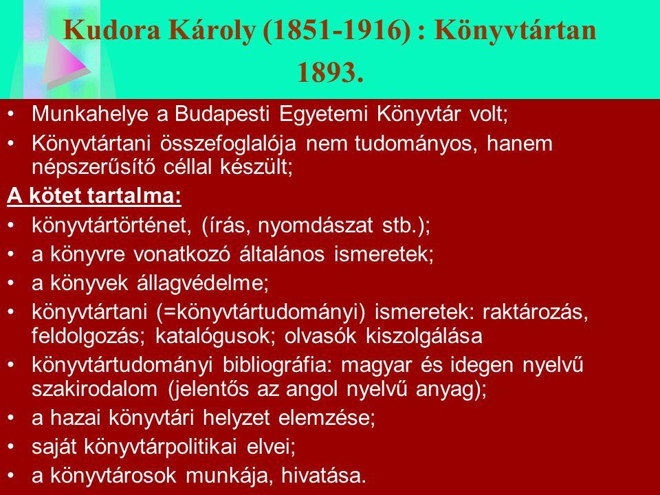 Kudora Károly (1851-1916) : Könyvtártan 1893. Munkahelye a Budapesti Egyetemi Könyvtár volt; Könyvtártani összefoglalója nem tudományos, hanem népszer