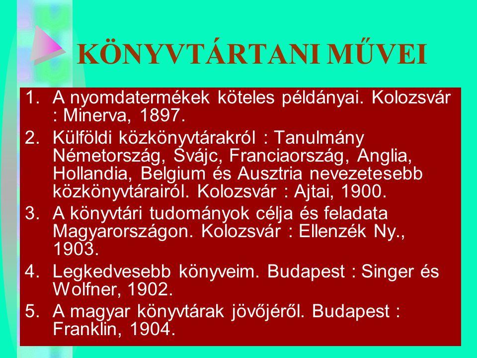 KÖNYVTÁRTANI MŰVEI 1.A nyomdatermékek köteles példányai. Kolozsvár : Minerva, 1897. 2.Külföldi közkönyvtárakról : Tanulmány Németország, Svájc, Franci