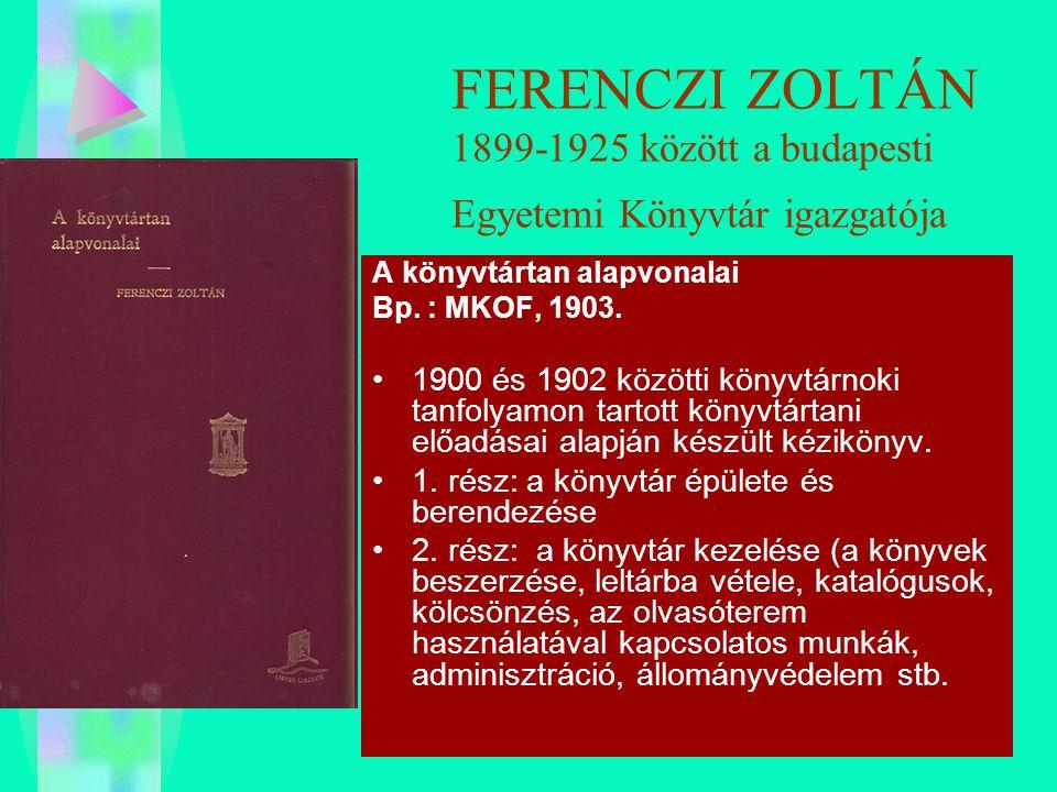 FERENCZI ZOLTÁN 1899-1925 között a budapesti Egyetemi Könyvtár igazgatója A könyvtártan alapvonalai Bp. : MKOF, 1903. 1900 és 1902 közötti könyvtárnok