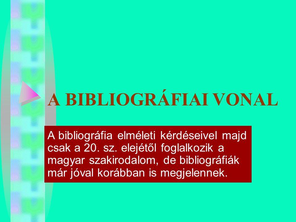 A BIBLIOGRÁFIAI VONAL A bibliográfia elméleti kérdéseivel majd csak a 20. sz. elejétől foglalkozik a magyar szakirodalom, de bibliográfiák már jóval k
