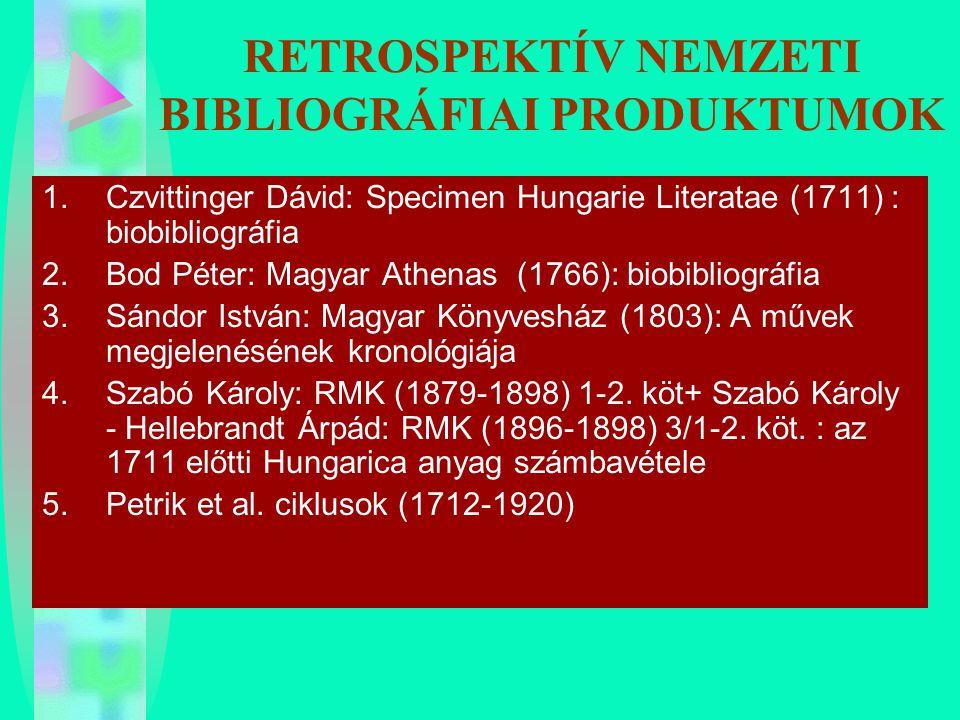 RETROSPEKTÍV NEMZETI BIBLIOGRÁFIAI PRODUKTUMOK 1.Czvittinger Dávid: Specimen Hungarie Literatae (1711) : biobibliográfia 2.Bod Péter: Magyar Athenas (