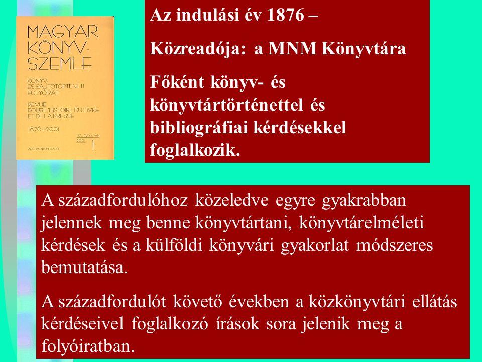 Az indulási év 1876 – Közreadója: a MNM Könyvtára Főként könyv- és könyvtártörténettel és bibliográfiai kérdésekkel foglalkozik. A századfordulóhoz kö