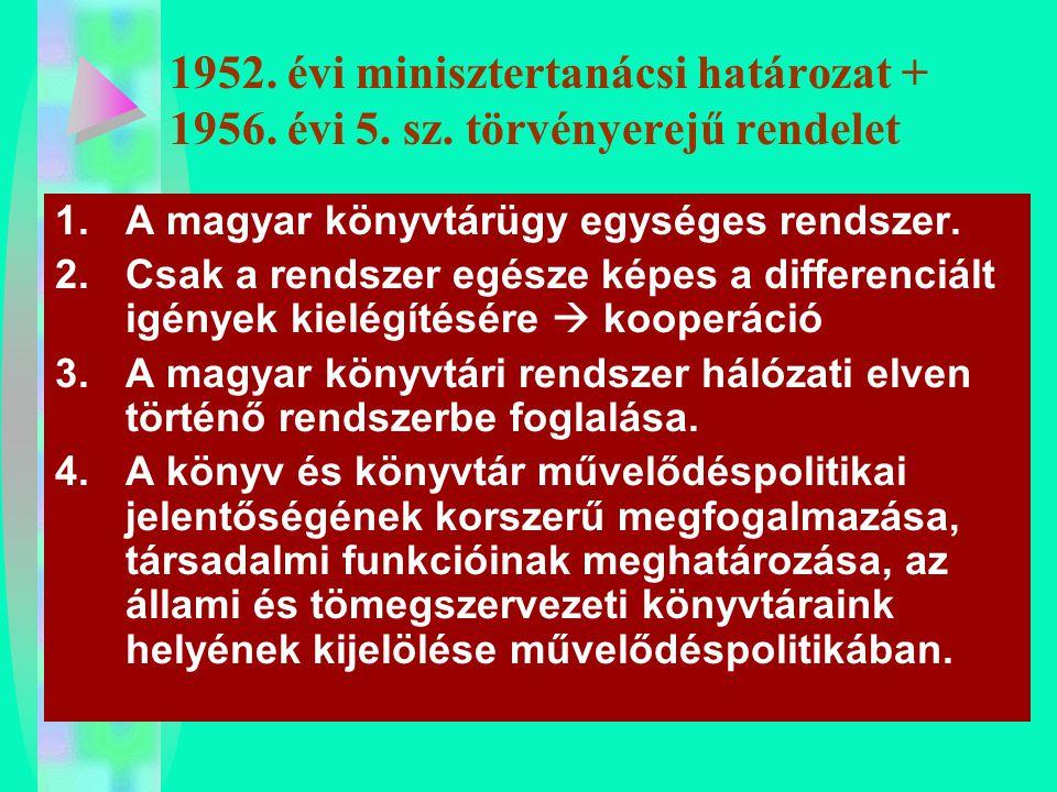 1952. évi minisztertanácsi határozat + 1956. évi 5. sz. törvényerejű rendelet 1.A magyar könyvtárügy egységes rendszer. 2.Csak a rendszer egésze képes