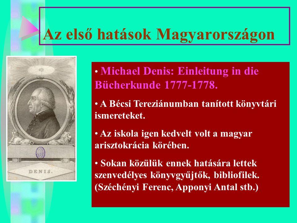 Az első hatások Magyarországon Michael Denis: Einleitung in die Bücherkunde 1777-1778. A Bécsi Tereziánumban tanított könyvtári ismereteket. Az iskola