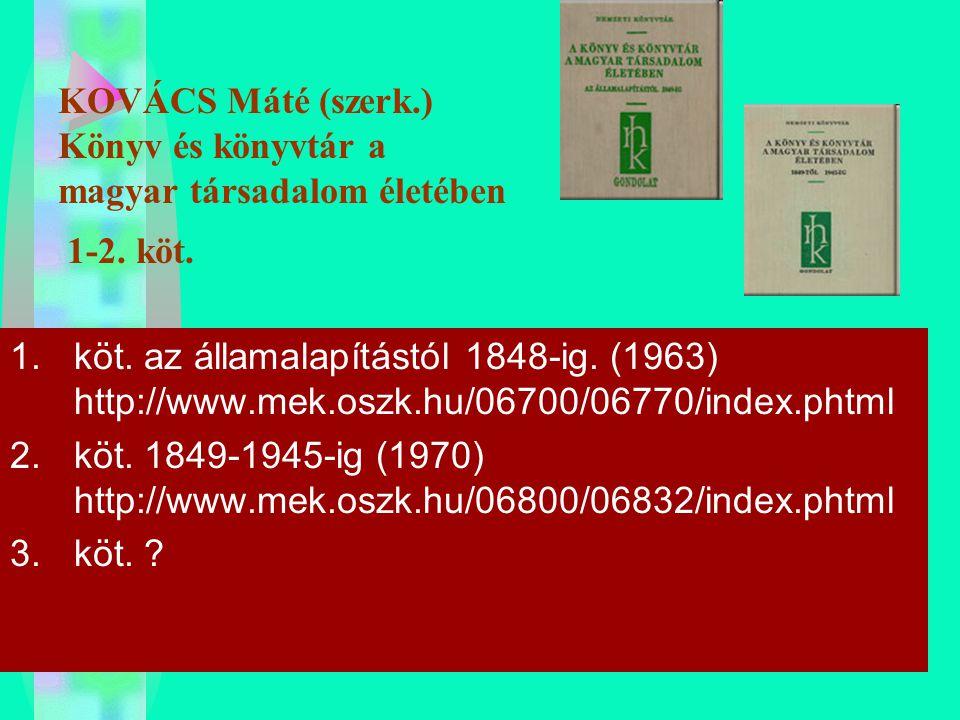 KOVÁCS Máté (szerk.) Könyv és könyvtár a magyar társadalom életében 1-2. köt. 1.köt. az államalapítástól 1848-ig. (1963) http://www.mek.oszk.hu/06700/