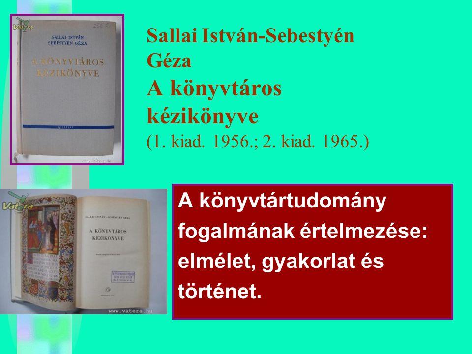 Sallai István-Sebestyén Géza A könyvtáros kézikönyve (1. kiad. 1956.; 2. kiad. 1965.) A könyvtártudomány fogalmának értelmezése: elmélet, gyakorlat és