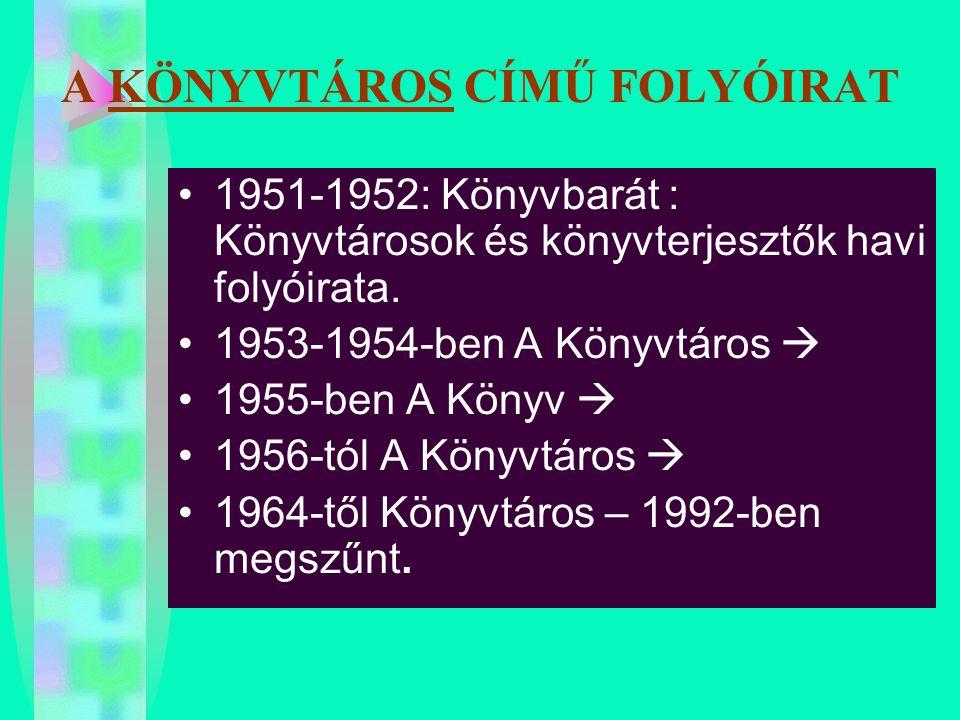A KÖNYVTÁROS CÍMŰ FOLYÓIRAT 1951-1952: Könyvbarát : Könyvtárosok és könyvterjesztők havi folyóirata. 1953-1954-ben A Könyvtáros  1955-ben A Könyv  1