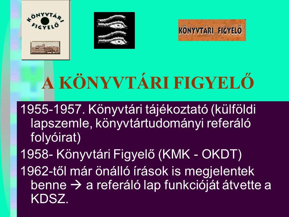 A KÖNYVTÁRI FIGYELŐ 1955-1957. Könyvtári tájékoztató (külföldi lapszemle, könyvtártudományi referáló folyóirat) 1958- Könyvtári Figyelő (KMK - OKDT) 1