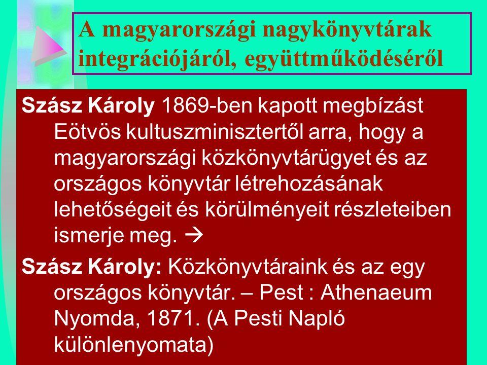 A magyarországi nagykönyvtárak integrációjáról, együttműködéséről Szász Károly 1869-ben kapott megbízást Eötvös kultuszminisztertől arra, hogy a magya