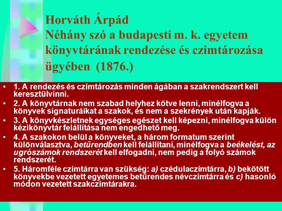 Horváth Árpád Néhány szó a budapesti m. k. egyetem könyvtárának rendezése és czimtározása ügyében (1876.) 1. A rendezés és czímtározás minden ágában a