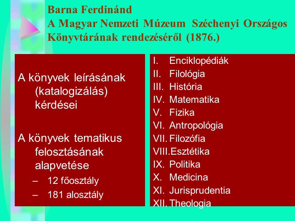 Barna Ferdinánd A Magyar Nemzeti Múzeum Széchenyi Országos Könyvtárának rendezéséről (1876.) A könyvek leírásának (katalogizálás) kérdései A könyvek t