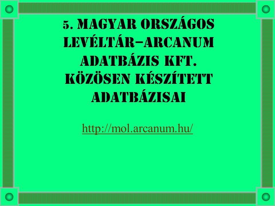 5. Magyar Országos Levéltár–Arcanum Adatbázis Kft. közösen készített adatbázisai http://mol.arcanum.hu/