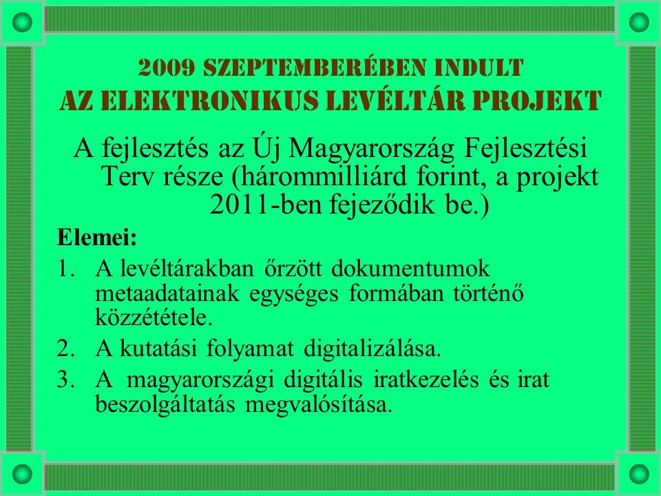 2009 szeptemberében indult az Elektronikus Levéltár Projekt A fejlesztés az Új Magyarország Fejlesztési Terv része (hárommilliárd forint, a projekt 2011-ben fejeződik be.) Elemei: 1.A levéltárakban őrzött dokumentumok metaadatainak egységes formában történő közzététele.