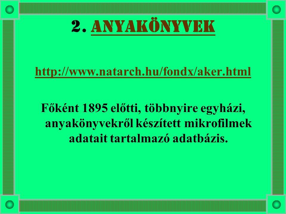 2. ANYAKÖNYVEKANYAKÖNYVEK http://www.natarch.hu/fondx/aker.html Főként 1895 előtti, többnyire egyházi, anyakönyvekről készített mikrofilmek adatait ta