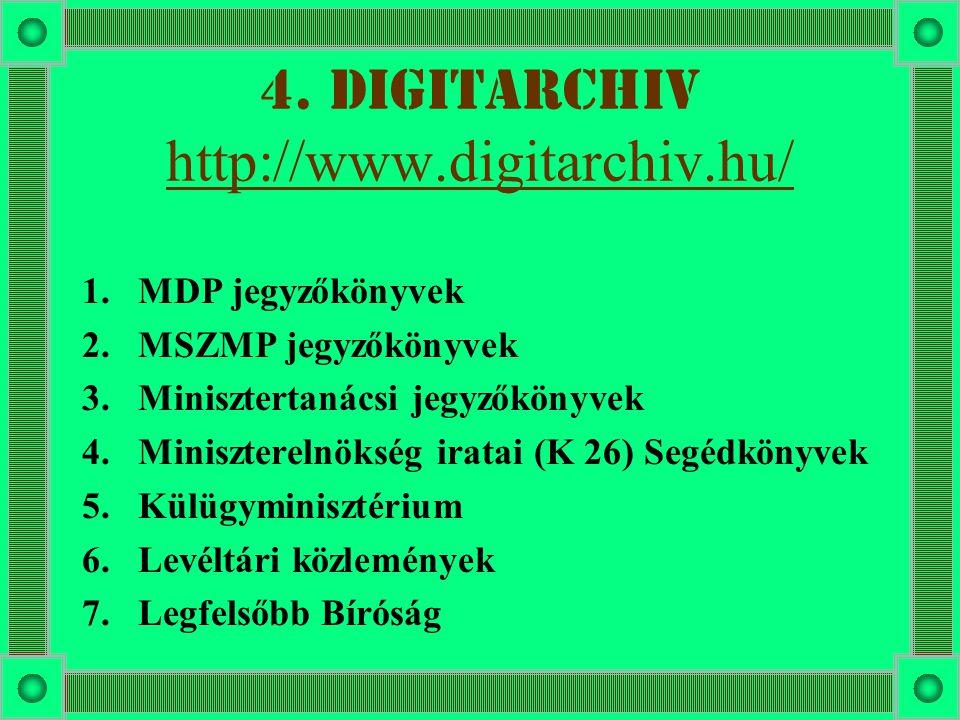 4. DigitArchiv http://www.digitarchiv.hu/ http://www.digitarchiv.hu/ 1.MDP jegyzőkönyvek 2.MSZMP jegyzőkönyvek 3.Minisztertanácsi jegyzőkönyvek 4.Mini