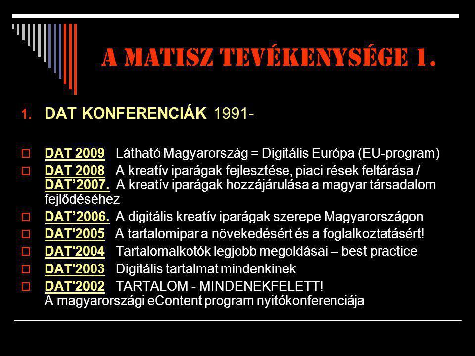 A matisz tevékenysége 1. 1. DAT KONFERENCIÁK 1991-  DAT 2009 Látható Magyarország = Digitális Európa (EU-program)  DAT 2008 A kreatív iparágak fejle