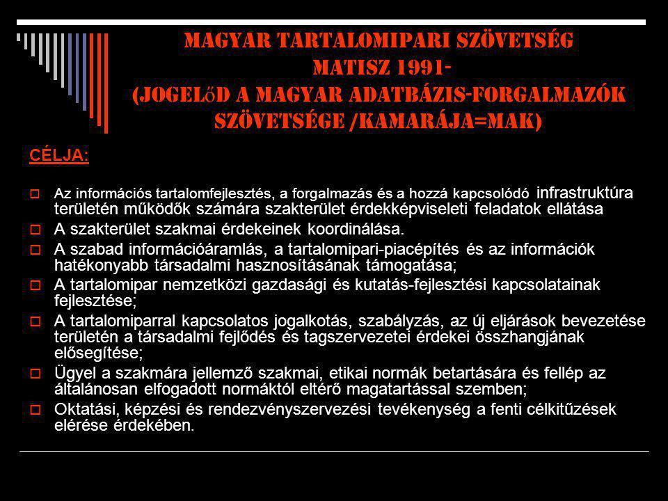 MAGYAR TARTALOMIPARI SZÖVETSÉG matiSZ 1991- (jogel ő d a Magyar Adatbázis-forgalmazók Szövetsége /Kamarája=MAK) CÉLJA:  Az információs tartalomfejlesztés, a forgalmazás és a hozzá kapcsolódó infrastruktúra területén működők számára szakterület érdekképviseleti feladatok ellátása  A szakterület szakmai érdekeinek koordinálása.