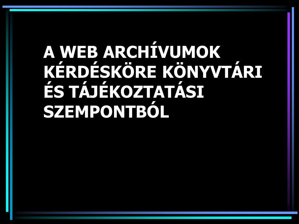 A WEB ARCHÍVUMOK KÉRDÉSKÖRE KÖNYVTÁRI ÉS TÁJÉKOZTATÁSI SZEMPONTBÓL