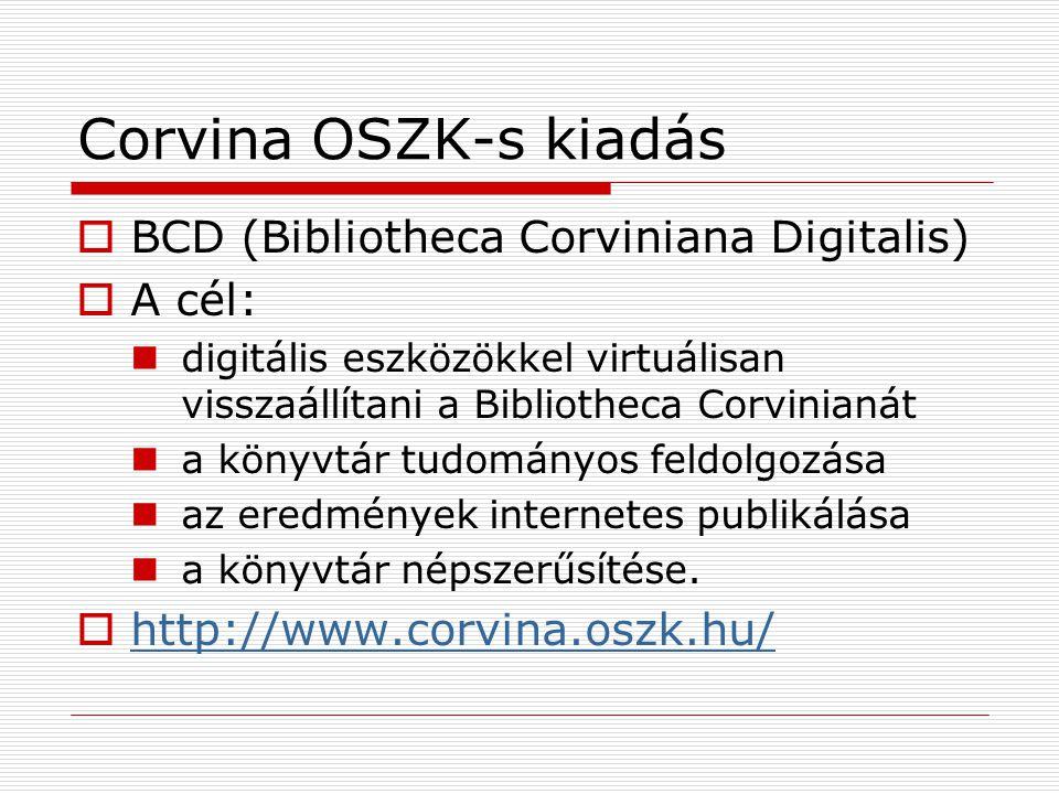 Corvina OSZK-s kiadás  BCD (Bibliotheca Corviniana Digitalis)  A cél: digitális eszközökkel virtuálisan visszaállítani a Bibliotheca Corvinianát a k