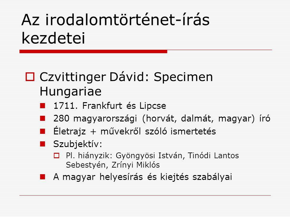 Az irodalomtörténet-írás kezdetei  Czvittinger Dávid: Specimen Hungariae 1711. Frankfurt és Lipcse 280 magyarországi (horvát, dalmát, magyar) író Éle