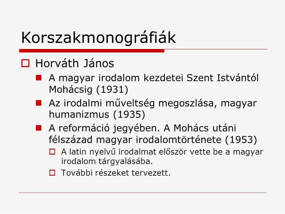 Korszakmonográfiák  Horváth János A magyar irodalom kezdetei Szent Istvántól Mohácsig (1931) Az irodalmi műveltség megoszlása, magyar humanizmus (193